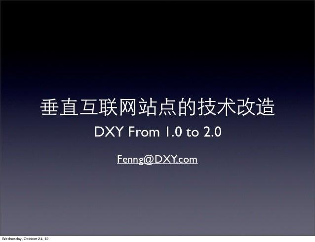 垂直互联⺴⽹网站点的技术改造                            DXY From 1.0 to 2.0                               Fenng@DXY.comWednesday, Octobe...