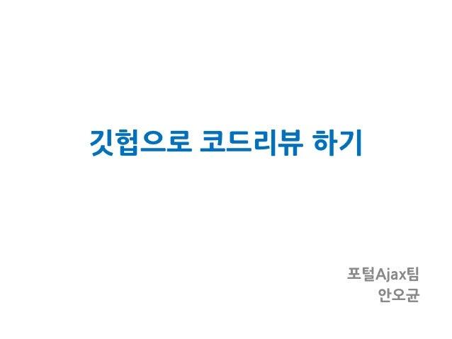 깃헙으로 코드리뷰 하기           포털Ajax팀             안오균