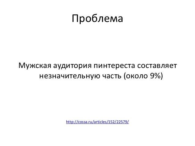ПроблемаМужская аудитория пинтереста составляет    незначительную часть (около 9%)           http://cossa.ru/articles/152/...