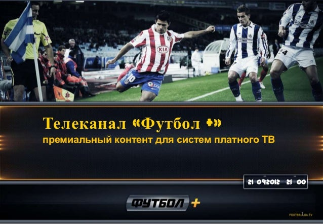 Телеканал «Футбол +»премиальный контент для систем платного ТВ                                     21 092012 21 00        ...