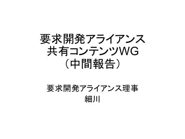 要求開発アライアンス 共有コンテンツWG  (中間報告)要求開発アライアンス理事      細川