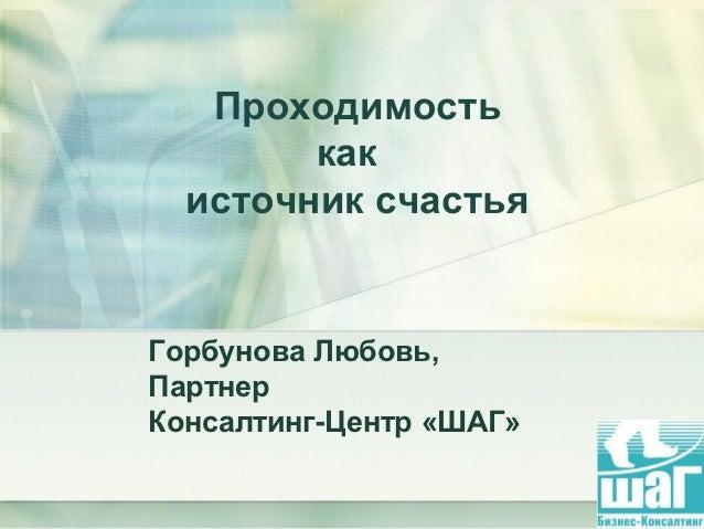 Проходимость        как  источник счастьяГорбунова Любовь,ПартнерКонсалтинг-Центр «ШАГ»                         1