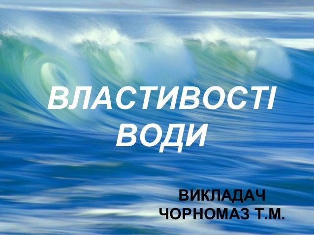 ВЛАСТИВОСТІ   ВОДИ       ВИКЛАДАЧ     ЧОРНОМАЗ Т.М.