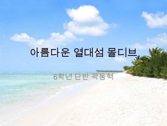 아름다운 열대섬 몰디브  6학년 단반 곽동혁