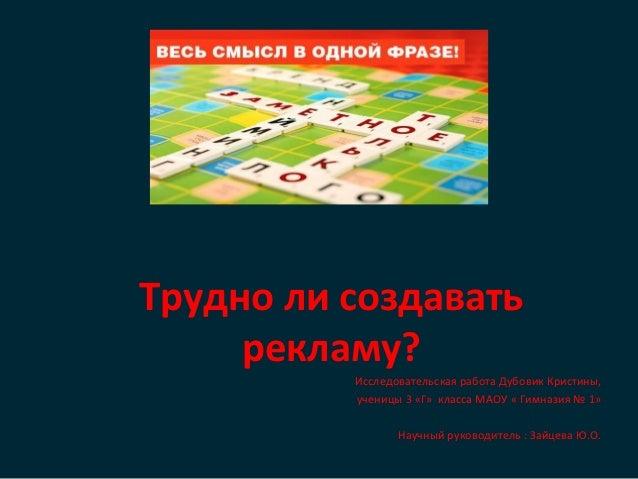 Трудно ли создавать     рекламу?          Исследовательская работа Дубовик Кристины,          ученицы 3 «Г» класса МАОУ « ...