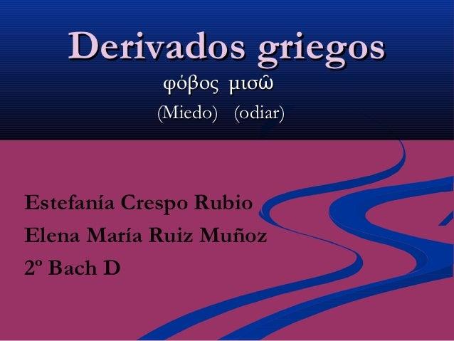 Derivados griegos            φόβος μισῶ           (Miedo) (odiar)Estefanía Crespo RubioElena María Ruiz Muñoz2º Bach D