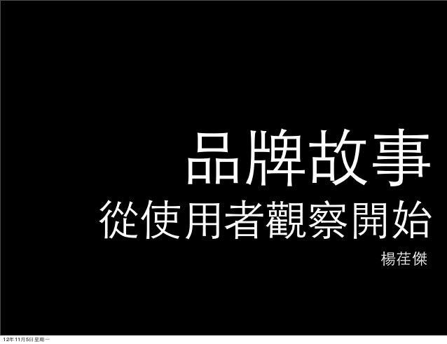 品牌故事                從使⽤用者觀察開始                       楊荏傑12年11月5⽇日星期⼀一