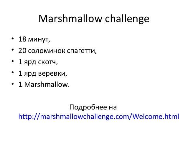 Marshmallow challenge•   18 минут,•   20 соломинок спагетти,•   1 ярд скотч,•   1 ярд веревки,•   1 Marshmallow.          ...