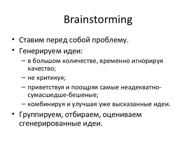 Brainstorming• Ставим перед собой проблему.• Генерируем идеи:  – в большом количестве, временно игнорируя    качество;  – ...