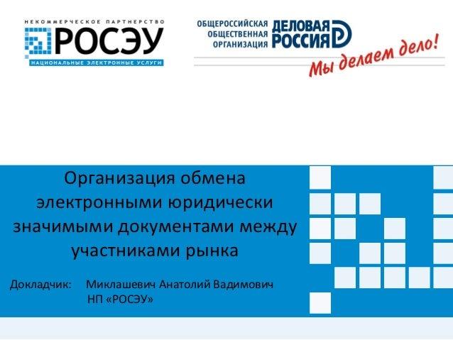 Организация обмена  электронными юридическизначимыми документами между      участниками рынкаДокладчик:   Миклашевич Анато...