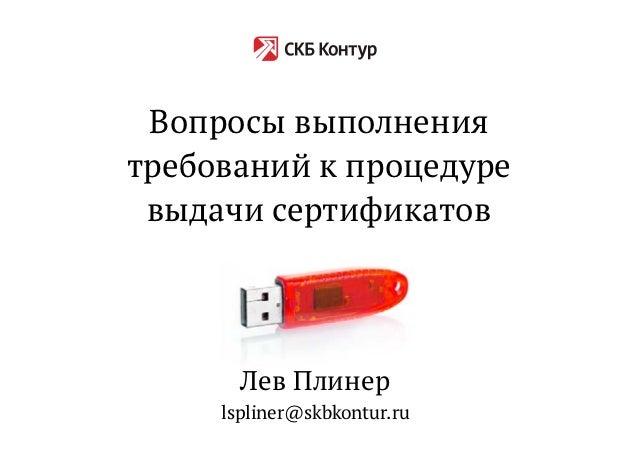 Вопросы выполнениятребований к процедуре выдачи сертификатов       Лев Плинер     lspliner@skbkontur.ru