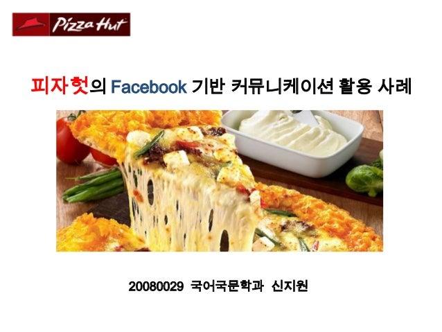 피자헛의 Facebook 기반 커뮤니케이션 활용 사례       20080029 국어국문학과 신지원