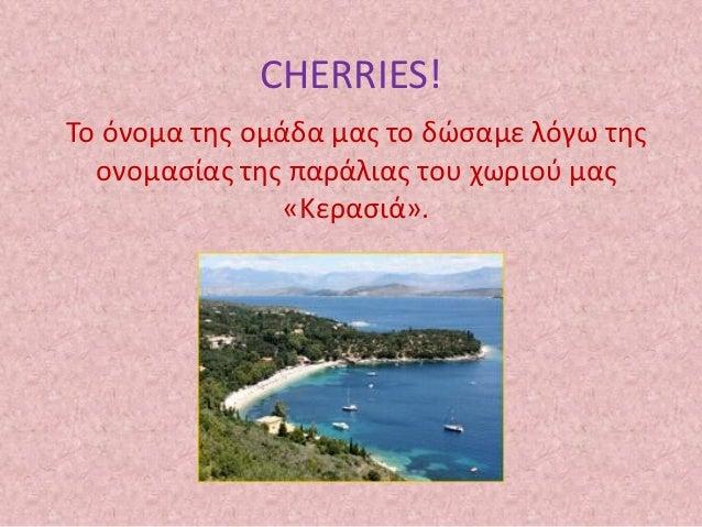 CHERRIES!Το όνομα της ομάδα μας το δώσαμε λόγω της  ονομασίας της παράλιας του χωριού μας                «Κερασιά».