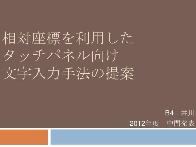 相対座標を利用したタッチパネル向け文字入力手法の提案               B4 井川        2012年度 中間発表