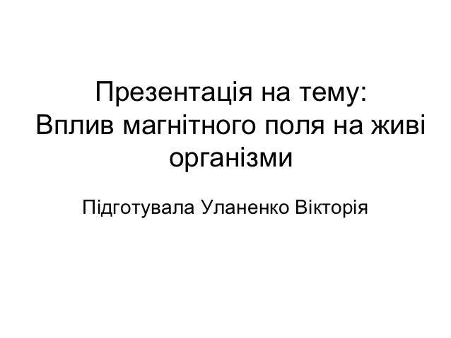 Презентація на тему:Вплив магнітного поля на живі         організми   Підготувала Уланенко Вікторія