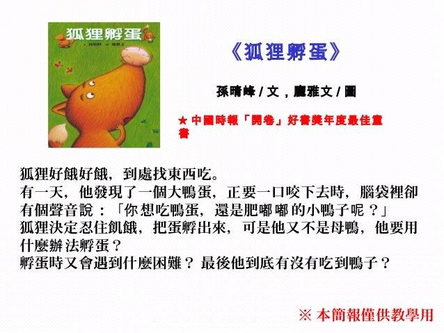 《狐狸孵蛋》              孫晴峰 / 文,龐雅文 / 圖           ★ 中國時報「開卷」好書獎年度最佳童           書狐狸好餓好餓,到處找東西吃。有一天,他發現了一個大鴨蛋,正要一口咬下去時,腦袋裡卻有個聲音說...
