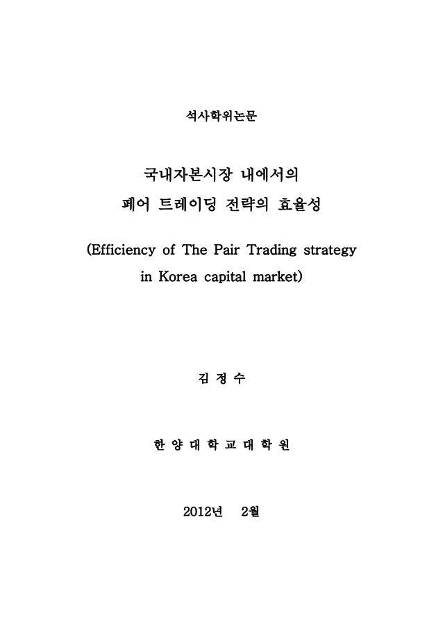석사학위논문        국내자본시장 내에서의     페어 트레이딩 전략의 효율성(Efficiency of The Pair Trading strategy       in Korea capital market)      ...