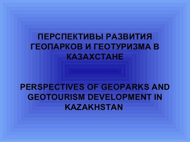 ПЕРСПЕКТИВЫ РАЗВИТИЯ ГЕОПАРКОВ И ГЕОТУРИЗМА В       КАЗАХСТАНЕPERSPECTIVES OF GEOPARKS AND GEOTOURISM DEVELOPMENT IN      ...