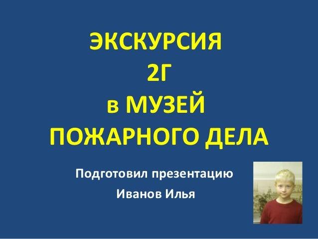 ЭКСКУРСИЯ      2Г   в МУЗЕЙПОЖАРНОГО ДЕЛА Подготовил презентацию       Иванов Илья