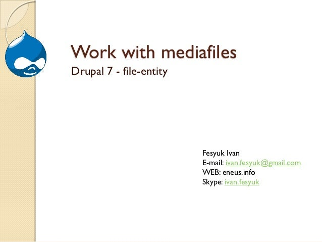 Work with mediafilesDrupal 7 - file-entity                         Fesyuk Ivan                         E-mail: ivan.fesyuk...