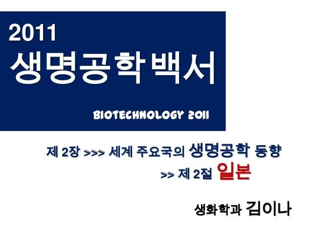 2011생명공학백서       Biotechnology 2011  제 2장 >>> 세계 주요국의 생명공학 동향                 >> 제 2절 일본                      생화학과 김이나
