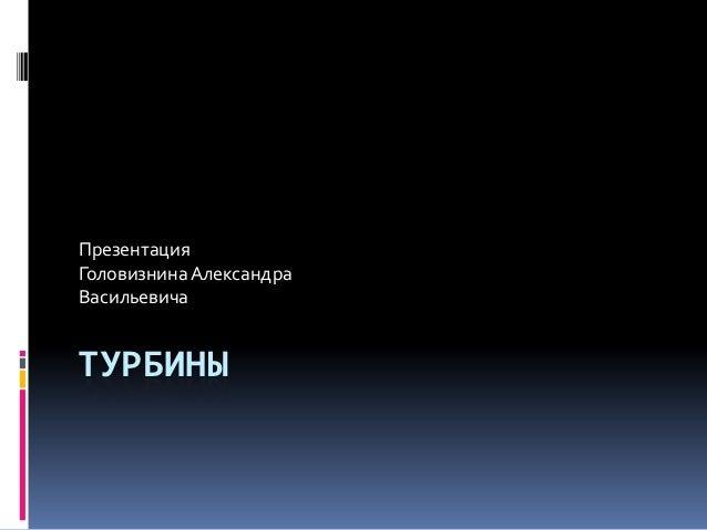 ПрезентацияГоловизнина АлександраВасильевичаТУРБИНЫ