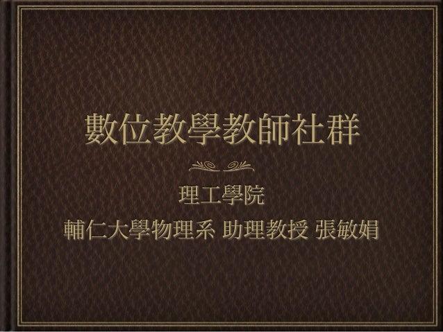 數位教學教師社群     理工學院輔仁大學物理系 助理教授 張敏娟