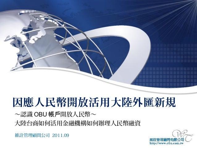 因應人民幣開放活用大陸外匯新規~認識 OBU 帳戶開放人民幣~大陸台商如何活用金融機構如何辦理人民幣融資維詮管理顧問公司 2011.09
