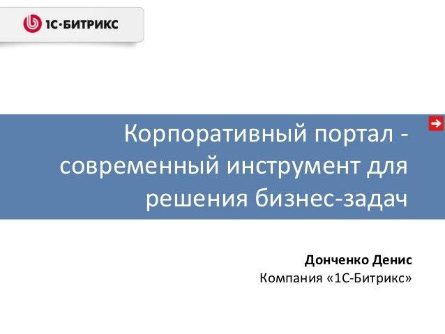 Корпоративный портал -современный инструмент для       решения бизнес-задач                     Донченко Денис            ...