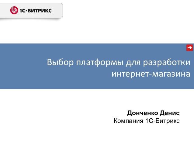 Выбор платформы для разработки             интернет-магазина                 Донченко Денис             Компания 1С-Битрикс