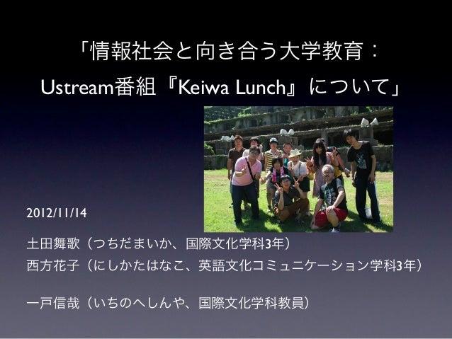 「情報社会と向き合う大学教育:  Ustream番組『Keiwa Lunch』について」2012/11/14土田舞歌(つちだまいか、国際文化学科3年)西方花子(にしかたはなこ、英語文化コミュニケーション学科3年)一戸信哉(いちのへしんや、国際文...