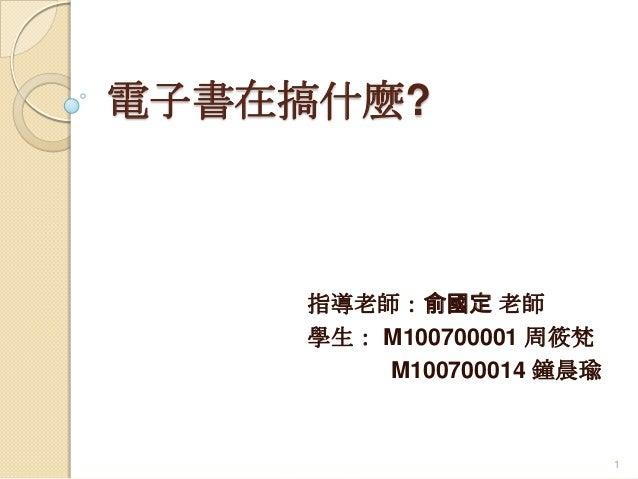 電子書在搞什麼?    指導老師:俞國定 老師    學生: M100700001 周筱梵        M100700014 鐘晨瑜                         1