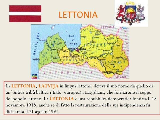 LETTONIALa LETTONIA, LATVIJA in lingua lettone, deriva il suo nome da quello diun' antica tribù baltica ( Indo- europea) i...