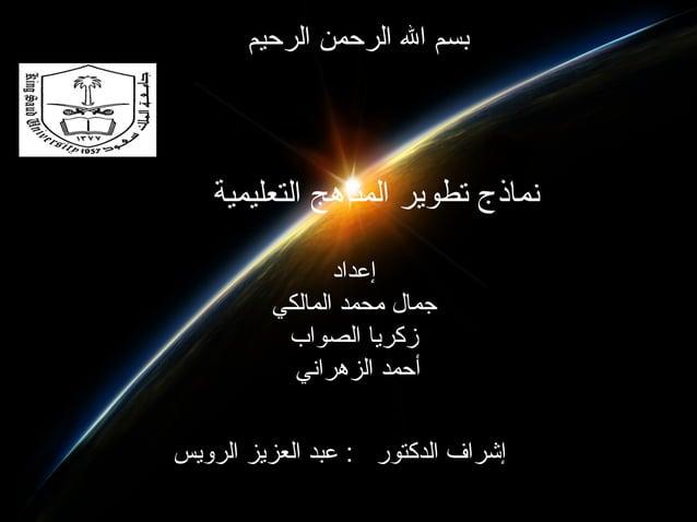بسم ال الرحمن الرحيم   نماذج تطوير المناهج التعليمية                إعداد         جمال محمد المالكي          زكري...