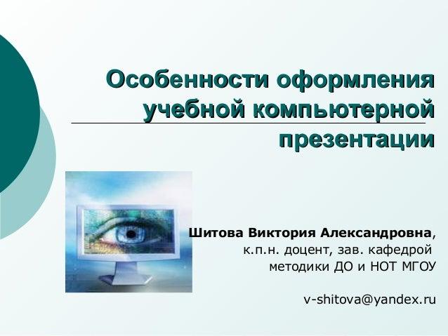 Особенности оформления  учебной компьютерной            презентации     Шитова Виктория Александровна,           к.п.н. до...