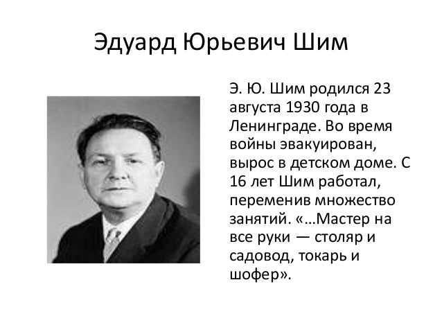 Эдуард Юрьевич Шим         Э. Ю. Шим родился 23         августа 1930 года в         Ленинграде. Во время         войны эва...