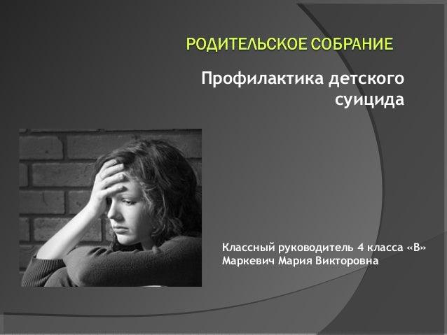 Профилактика детского              суицида  Классный руководитель 4 класса «В»  Маркевич Мария Викторовна