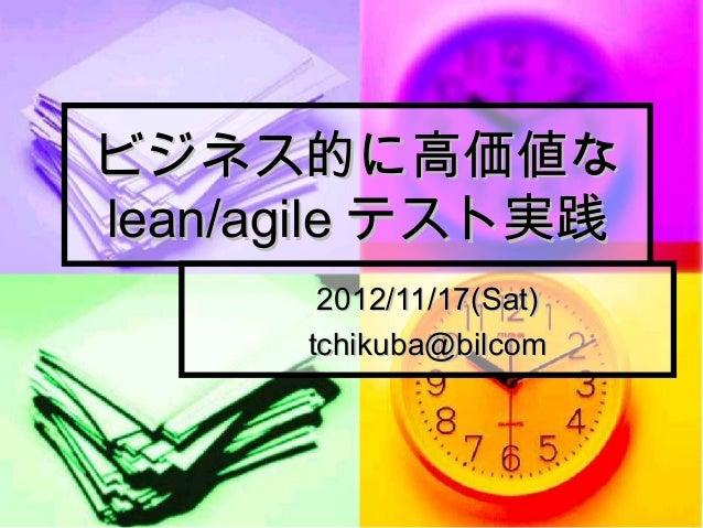 ビジネス的に高価値なlean/agile テスト実践       2012/11/17(Sat)      tchikuba@bilcom