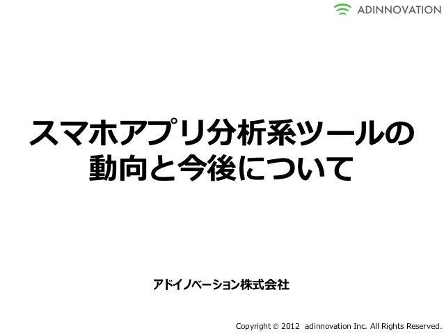 スマホアプリ分析系ツールの  動向と今後について    アドイノベーション株式会社           Copyright  2012 adinnovation Inc. All Rights Reserved.
