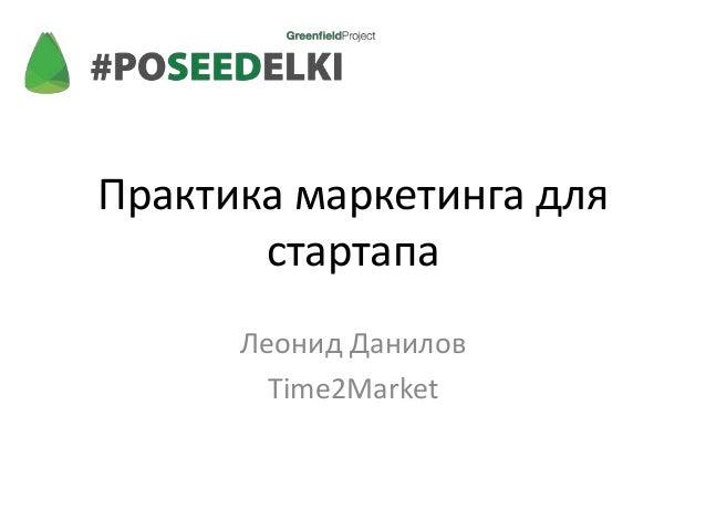 Практика маркетинга для       стартапа      Леонид Данилов        Time2Market