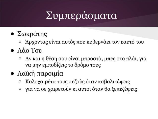 Συμπεράσματα• Σωκράτης  o   Άρχοντας είναι αυτός που κυβερνάει τον εαυτό του• Λάο Τσε  o   Αν και η θέση σου είναι μπροστά...