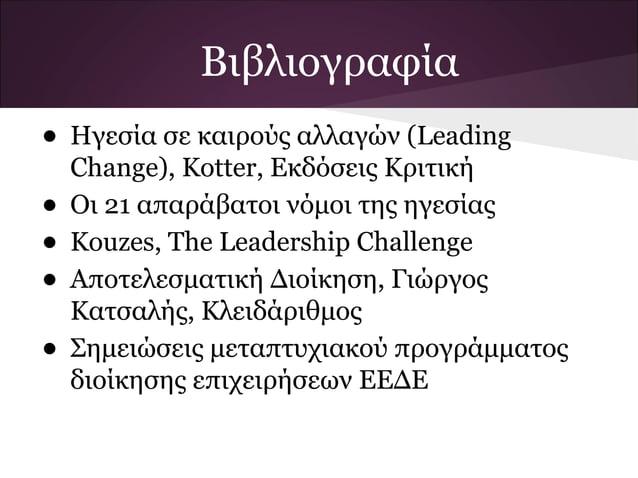 Βιβλιογραφία• Ηγεσία σε καιρούς αλλαγών (Leading    Change), Kotter, Εκδόσεις Κριτική•   Οι 21 απαράβατοι νόμοι της ηγεσία...