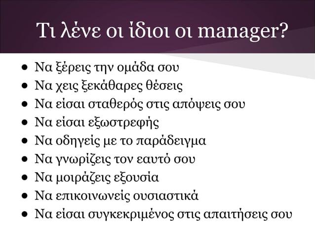Τι λένε οι ίδιοι οι manager?• Να ξέρεις την ομάδα σου• Να χεις ξεκάθαρες θέσεις• Να είσαι σταθερός στις απόψεις σου• Να εί...