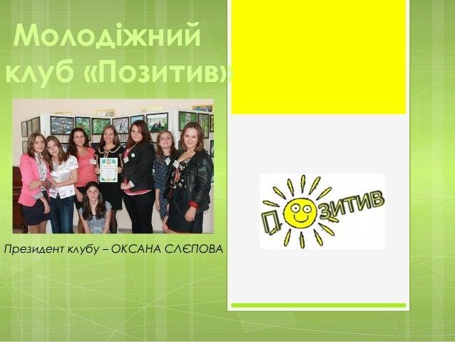 Молодіжнийклуб «Позитив»Президент клубу – ОКСАНА СЛЄПОВА