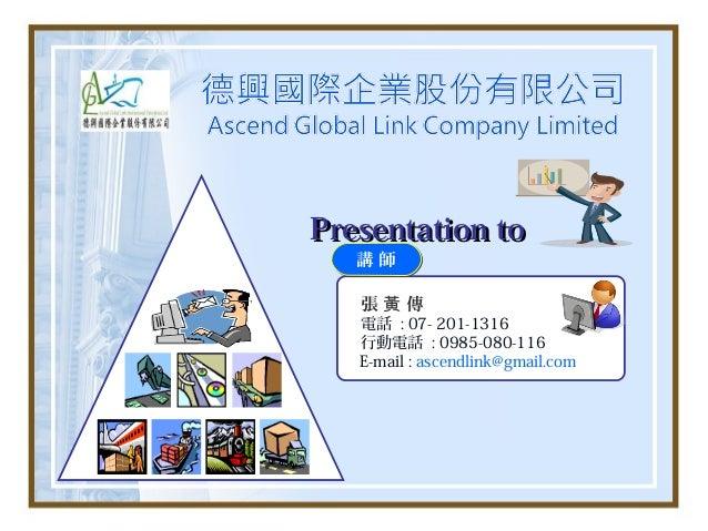 Presentation to   講師   張黃 傳   電話 : 07- 201-1316   行動電話 : 0985-080-116   E-mail : ascendlink@gmail.com