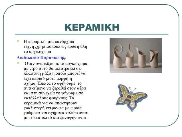 ΚΕΡΑΜΙΚΗ  Η κεραμική ,μια πανάρχαια   τέχνη ,χρησιμοποιεί ως πρώτη ύλη   το αργιλόχωμα.Διαδικασία Παρασκευής:   Όταν ανα...