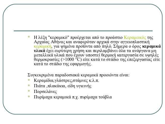 """   Η λέξη """"κεραμικό"""" προέρχεται από το προάστιο Κεραμεικός της    Αρχαίας Αθήνας και αναφερόταν αρχικά στην αγγειοπλαστικ..."""