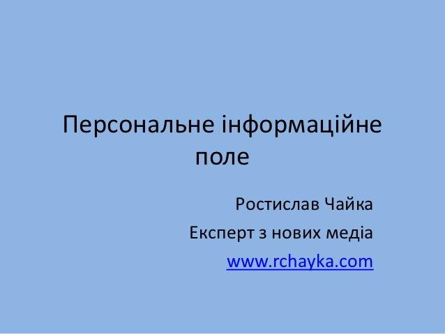 Персональне інформаційне          поле              Ростислав Чайка         Експерт з нових медіа             www.rchayka....
