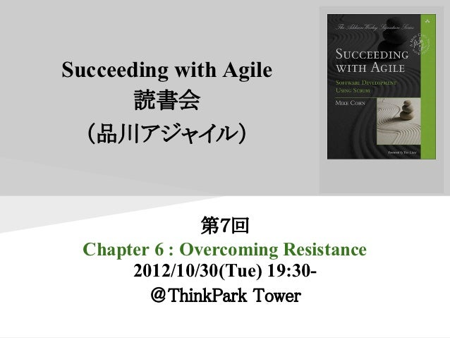 Succeeding with Agile       読書会  (品川アジャイル)                第7回  Chapter 6 : Overcoming Resistance       2012/10/30(Tue) 19:...