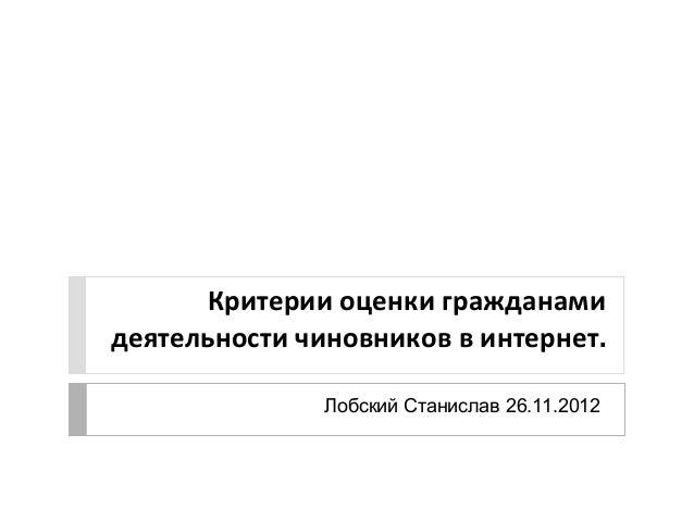 Критерии оценки гражданамидеятельности чиновников в интернет.               Лобский Станислав 26.11.2012